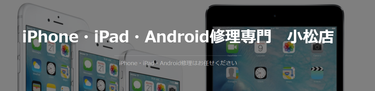 iPhone・iPad・Android修理専門 小松店